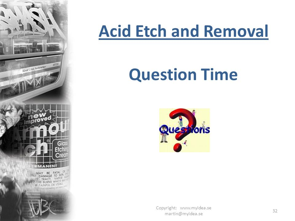 Copyright: www.myidea.se martin@myidea.se 32 Acid Etch and Removal Question Time