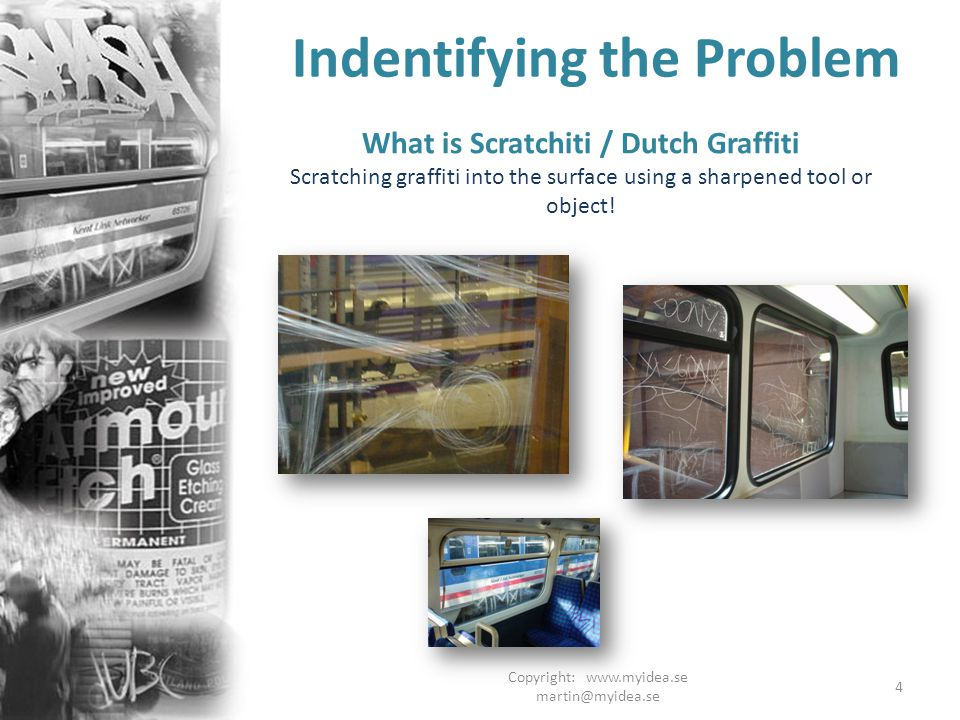 Copyright: www.myidea.se martin@myidea.se 4 Indentifying the Problem What is Scratchiti / Dutch Graffiti Scratching graffiti into the surface using a sharpened tool or object!
