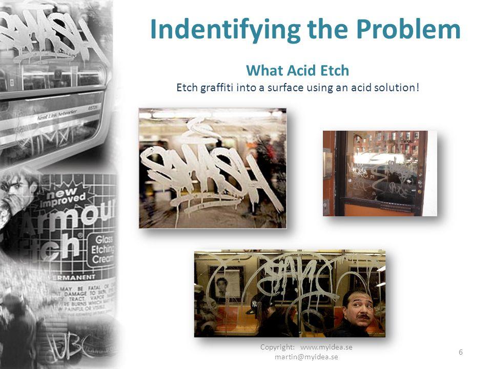 Copyright: www.myidea.se martin@myidea.se 6 What Acid Etch Etch graffiti into a surface using an acid solution! Indentifying the Problem