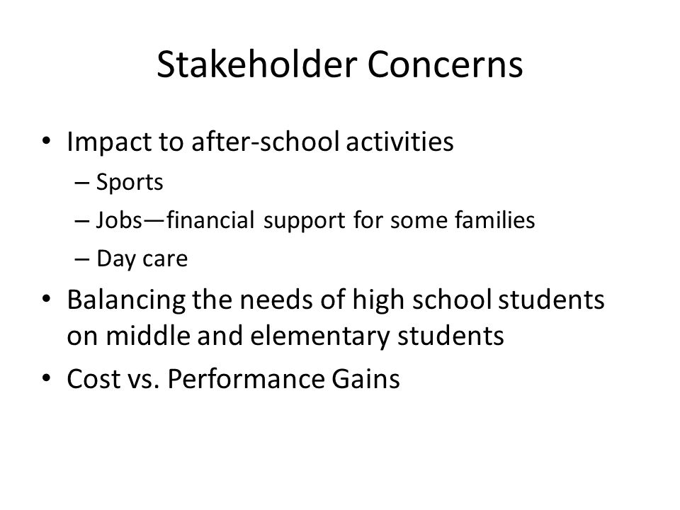 Stakeholder Concerns Impact to after-school activities – Sports – Jobsfinancial support for some families – Day care Balancing the needs of high schoo