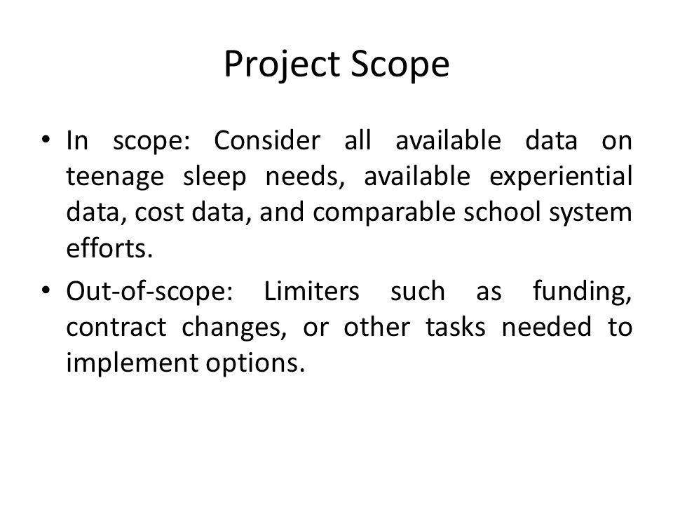 Project Scope In scope: Consider all available data on teenage sleep needs, available experiential data, cost data, and comparable school system effor