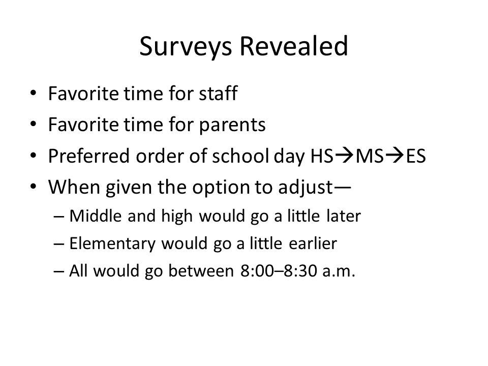 Surveys Revealed Favorite time for staff Favorite time for parents Preferred order of school day HS MS ES When given the option to adjust – Middle and