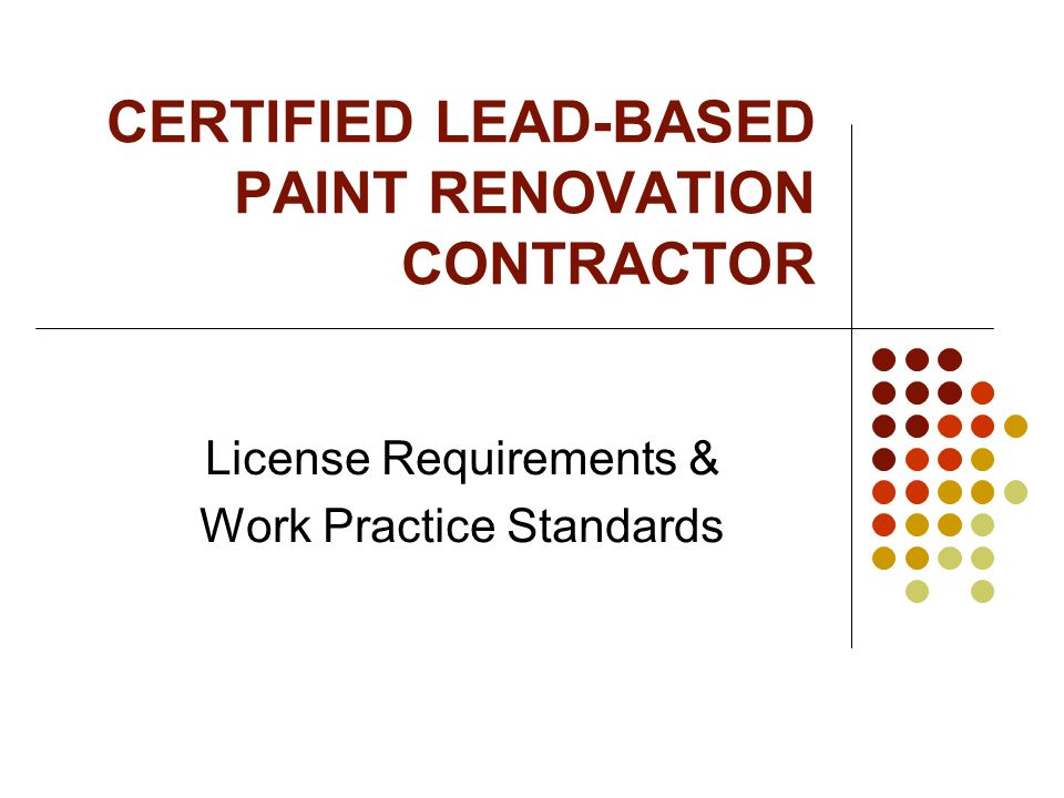 CERTIFIED LEAD-BASED PAINT RENOVATION CONTRACTOR License Requirements & Work Practice Standards