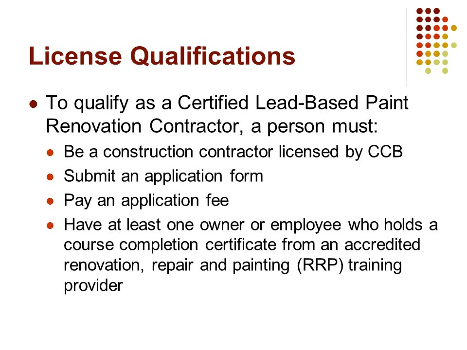License Qualifications To qualify as a Certified Lead-Based Paint Renovation Contractor, a person must: Be a construction contractor licensed by CCB Submit an application form Pay an application fee Have at least one owner or employee who holds a course completion certificate from an accredited renovation, repair and painting (RRP) training provider