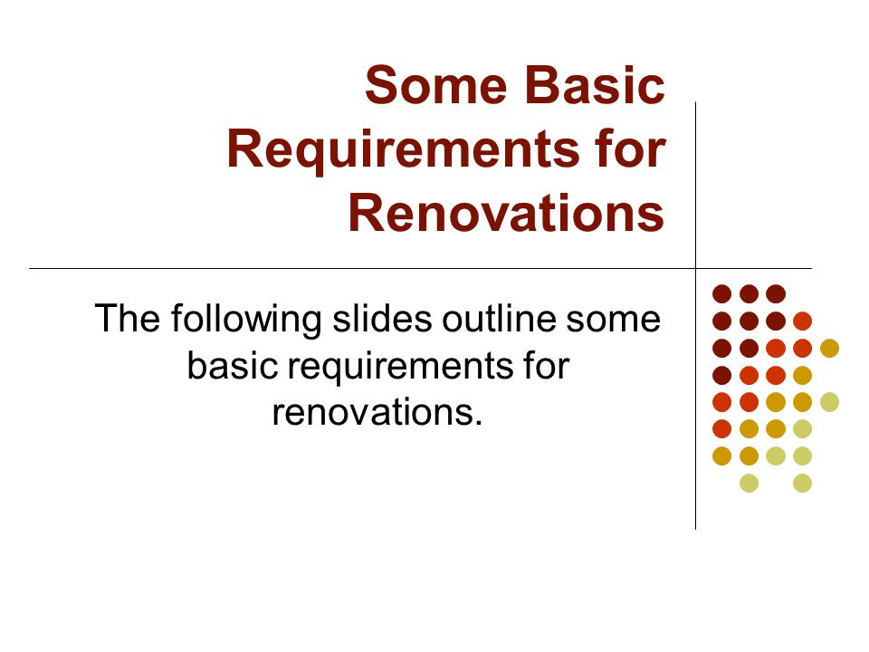 Some Basic Requirements for Renovations The following slides outline some basic requirements for renovations.