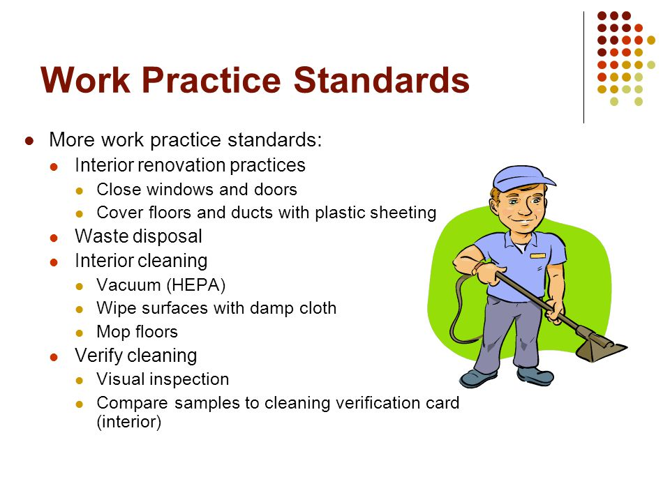 Work Practice Standards More work practice standards: Interior renovation practices Close windows and doors Cover floors and ducts with plastic sheeting Waste disposal Interior cleaning Vacuum (HEPA) Wipe surfaces with damp cloth Mop floors Verify cleaning Visual inspection Compare samples to cleaning verification card (interior)