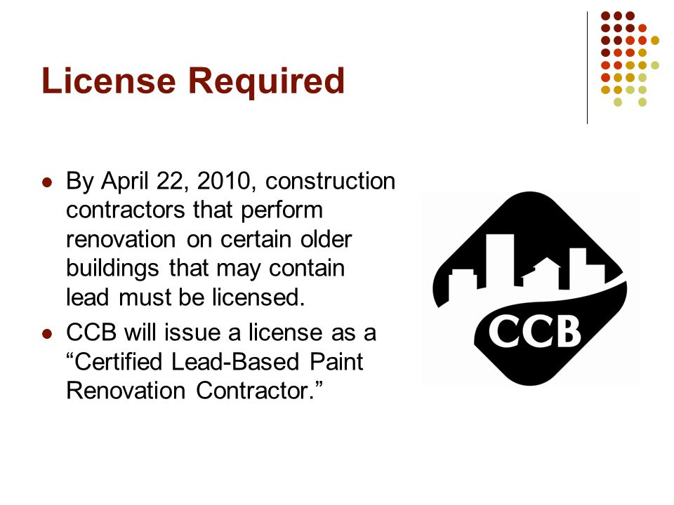 License Required By April 22, 2010, construction contractors that perform renovation on certain older buildings that may contain lead must be licensed.