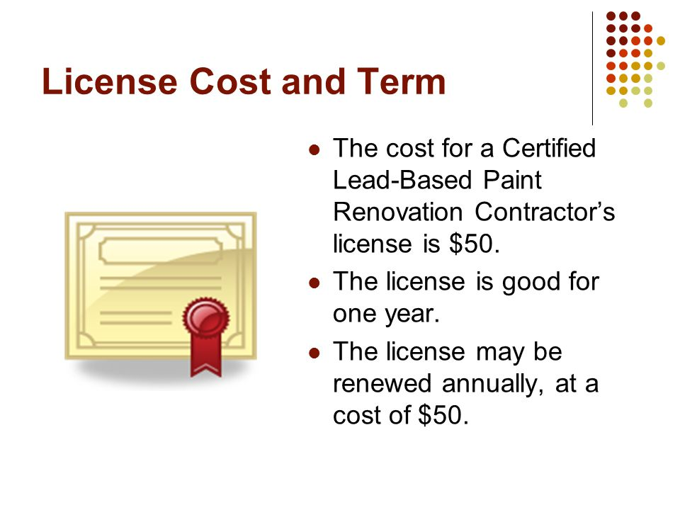 License Cost and Term The cost for a Certified Lead-Based Paint Renovation Contractors license is $50.