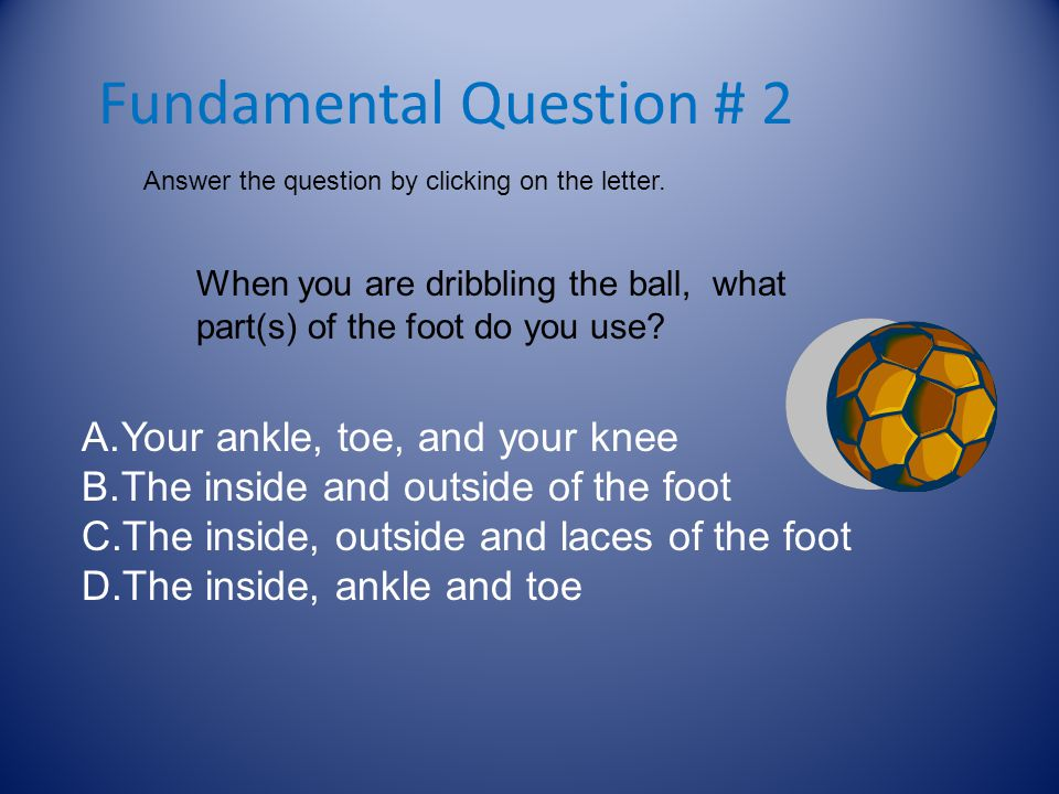 Fundamental Question # 1 Answer the question by clicking on the letter. When you trap a soccer ball, the ball should hit the ________before your foot