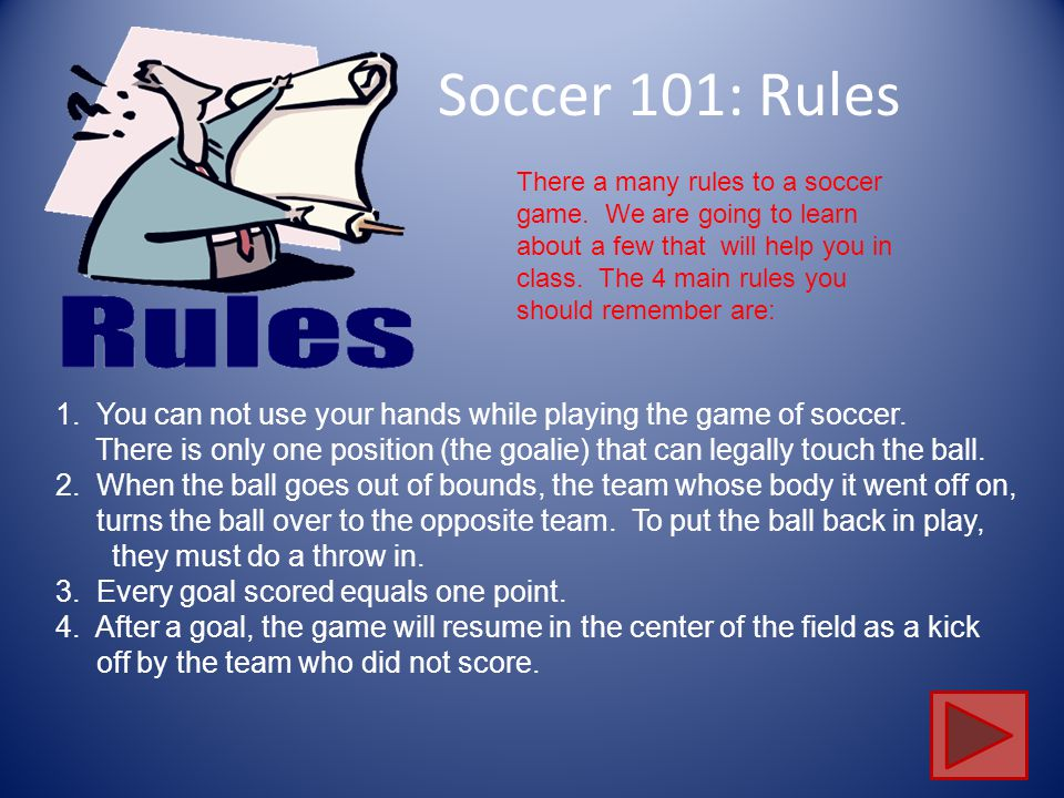 Soccer 101: Rules 1. You can not use your hands while playing the game of soccer. There is only one position (the goalie) that can legally touch the b
