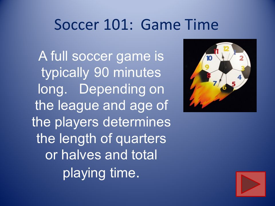 Soccer 101: Game Time A full soccer game is typically 90 minutes long.