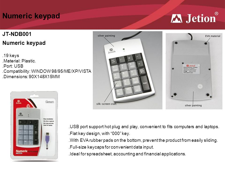 JT-NDB001 Numeric keypad.19 keys.Material: Plastic..Port: USB.Compatibility: WINDOW 98/95/ME/XP/VISTA.Dimensions: 90X148X15MM.USB port support hot plu
