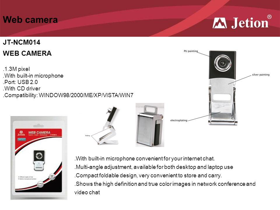 Web camera JT-NCM014 WEB CAMERA.1.3M pixel.With built-in microphone.Port: USB 2.0.With CD driver.Compatibility: WINDOW98/2000/ME/XP/VISTA/WIN7.With bu