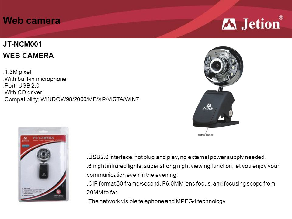 Web camera JT-NCM001 WEB CAMERA.1.3M pixel.With built-in microphone.Port: USB 2.0.With CD driver.Compatibility: WINDOW98/2000/ME/XP/VISTA/WIN7.USB2.0