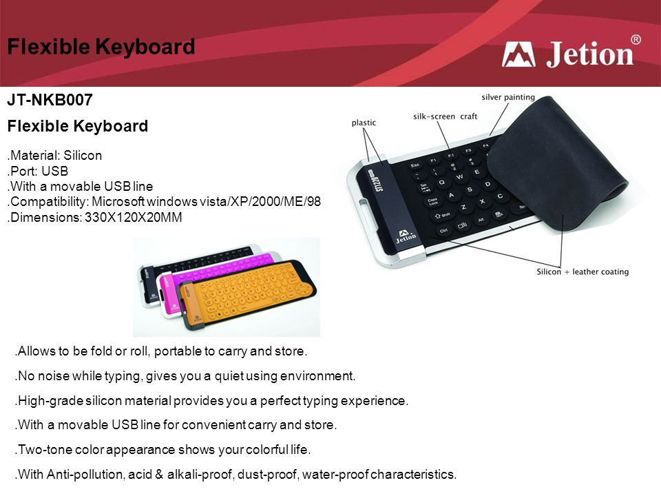 JT-NKB007 Flexible Keyboard.Material: Silicon.Port: USB.With a movable USB line.Compatibility: Microsoft windows vista/XP/2000/ME/98.Dimensions: 330X1