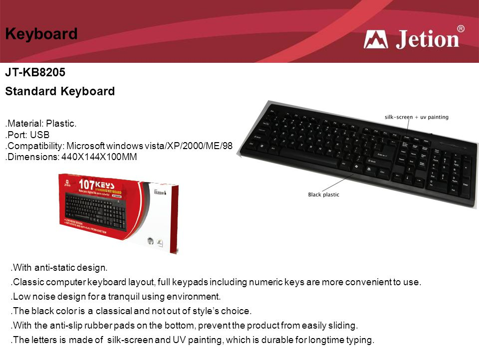 JT-KB8205 Standard Keyboard Keyboard.Material: Plastic..Port: USB.Compatibility: Microsoft windows vista/XP/2000/ME/98.Dimensions: 440X144X100MM.With