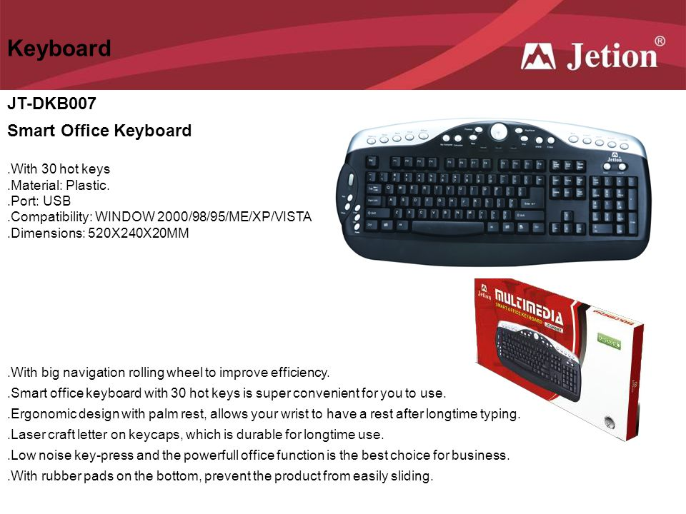 JT-DKB007 Smart Office Keyboard Keyboard.With 30 hot keys.Material: Plastic..Port: USB.Compatibility: WINDOW 2000/98/95/ME/XP/VISTA.Dimensions: 520X24