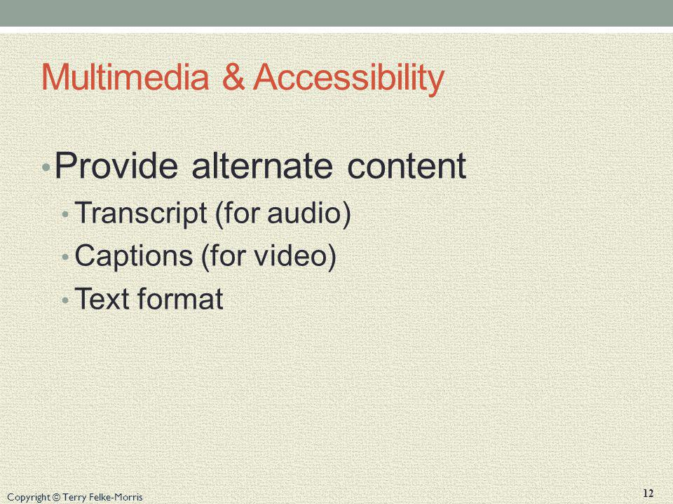 Copyright © Terry Felke-Morris Multimedia & Accessibility Provide alternate content Transcript (for audio) Captions (for video) Text format 12