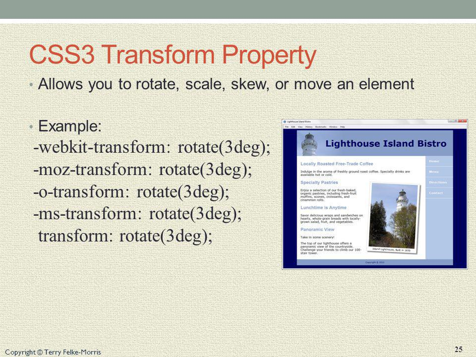 Copyright © Terry Felke-Morris CSS3 Transform Property Allows you to rotate, scale, skew, or move an element Example: -webkit-transform: rotate(3deg); -moz-transform: rotate(3deg); -o-transform: rotate(3deg); -ms-transform: rotate(3deg); transform: rotate(3deg); 25