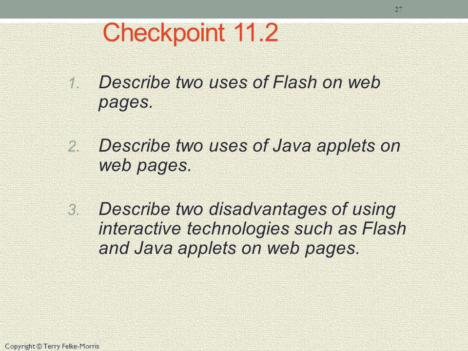 Copyright © Terry Felke-Morris Checkpoint 11.2 1.Describe two uses of Flash on web pages.