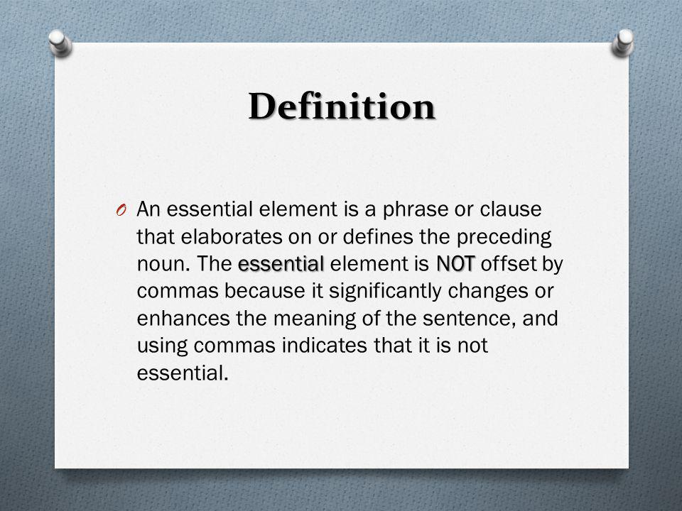 Definition essentialNOT O An essential element is a phrase or clause that elaborates on or defines the preceding noun. The essential element is NOT of