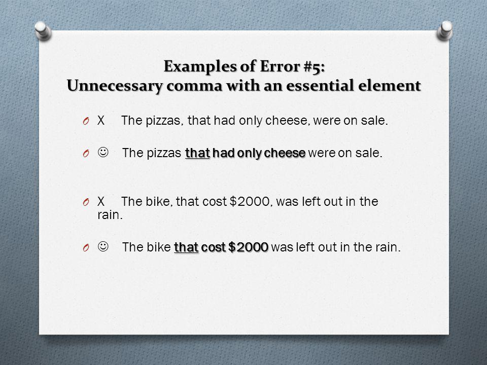 Examples of Error #5: Unnecessary comma with an essential element O X The pizzas, that had only cheese, were on sale. thathad only cheese O The pizzas