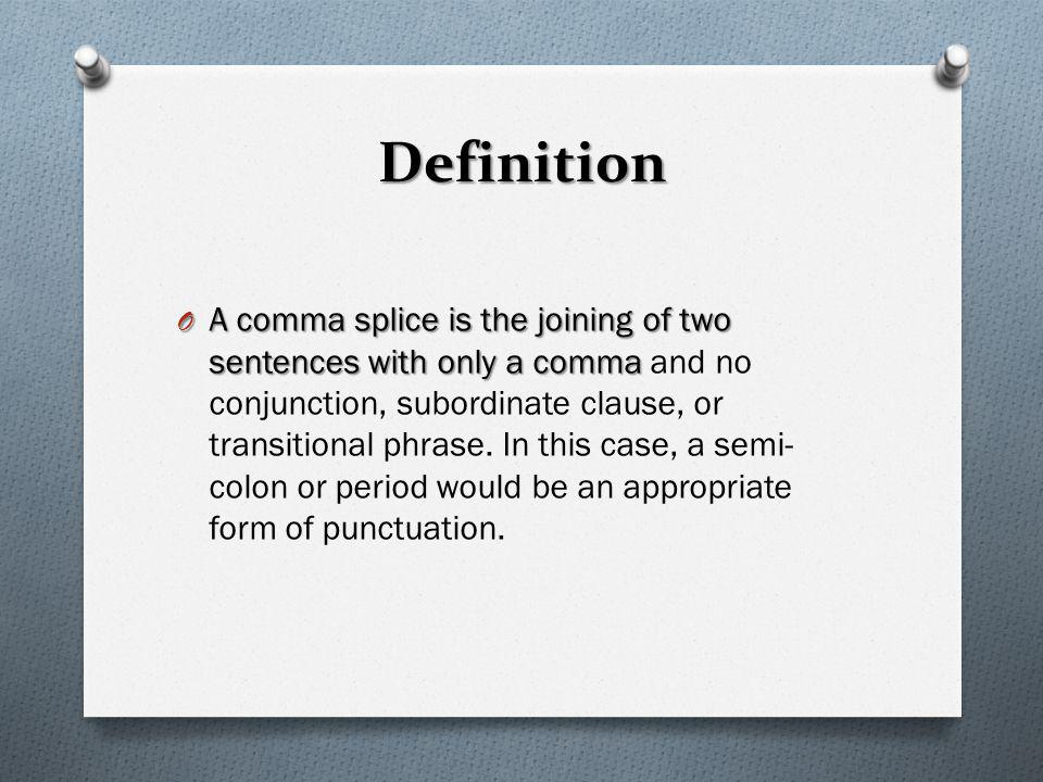 Definition O A comma splice is the joining of two sentences with only a comma O A comma splice is the joining of two sentences with only a comma and n
