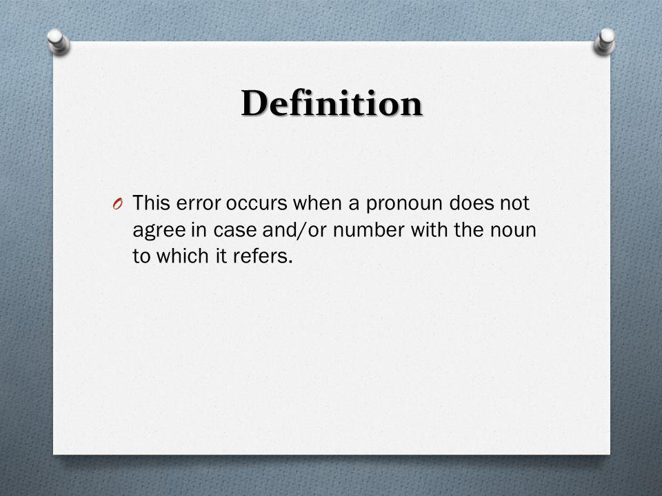 Definition O This error occurs when a pronoun does not agree in case and/or number with the noun to which it refers.