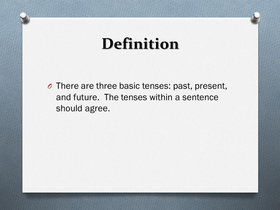 Definition O There are three basic tenses: past, present, and future. The tenses within a sentence should agree.