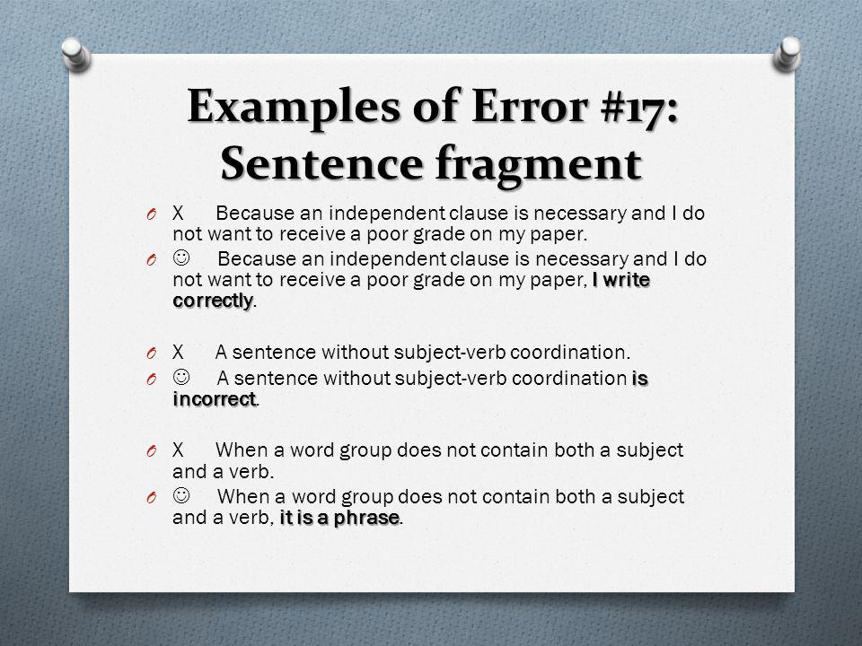 Examples of Error #17: Sentence fragment O X Because an independent clause is necessary and I do not want to receive a poor grade on my paper. I write