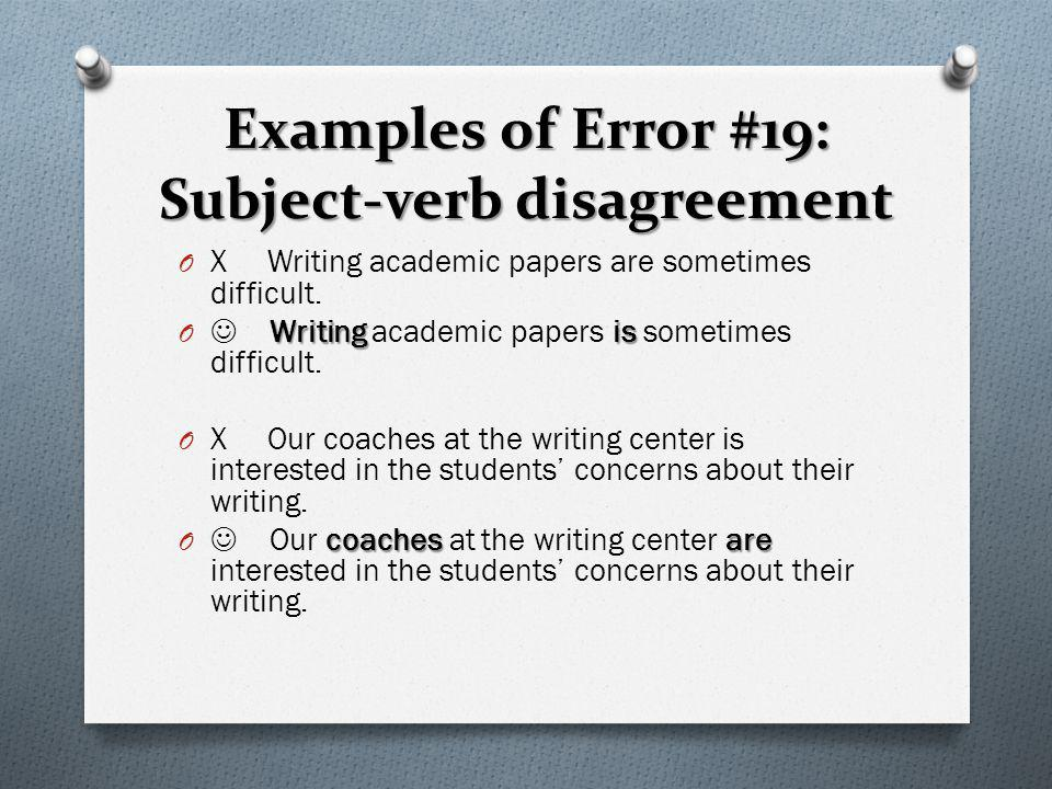 Examples of Error #19: Subject-verb disagreement O X Writing academic papers are sometimes difficult. Writing is O Writing academic papers is sometime