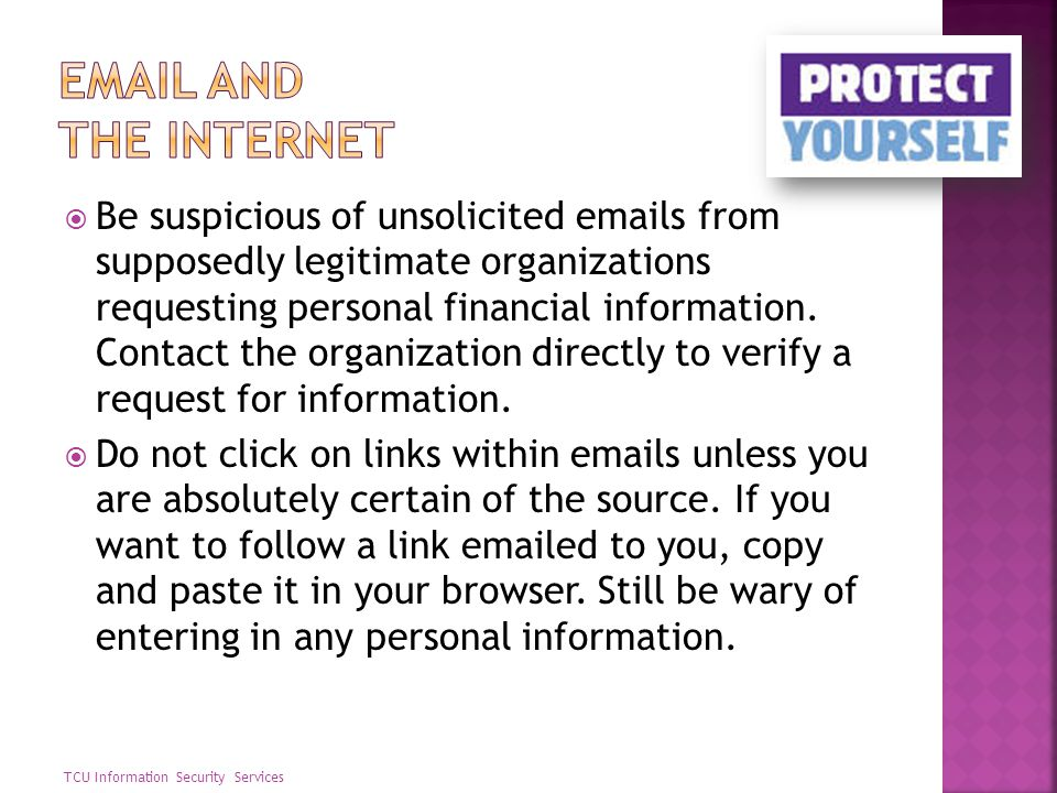 Be suspicious of unsolicited emails from supposedly legitimate organizations requesting personal financial information. Contact the organization direc