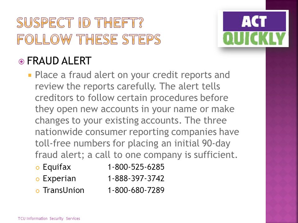 FRAUD ALERT Place a fraud alert on your credit reports and review the reports carefully. The alert tells creditors to follow certain procedures before