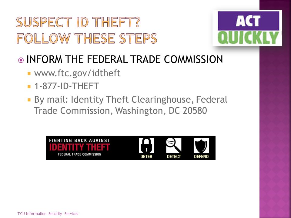 INFORM THE FEDERAL TRADE COMMISSION www.ftc.gov/idtheft 1-877-ID-THEFT By mail: Identity Theft Clearinghouse, Federal Trade Commission, Washington, DC