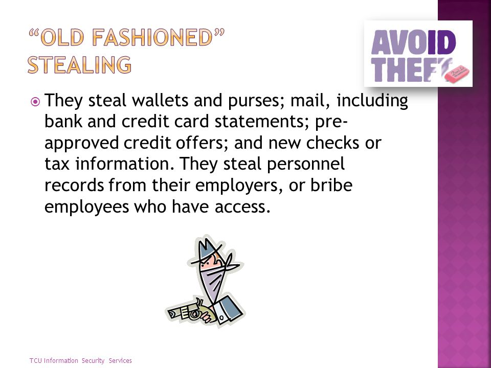 They steal wallets and purses; mail, including bank and credit card statements; pre- approved credit offers; and new checks or tax information. They s