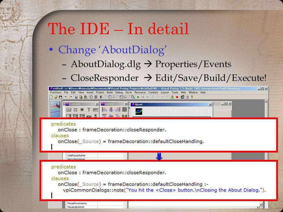 The IDE – In detail Change AboutDialog –AboutDialog.dlg Properties/Events –CloseResponder Edit/Save/Build/Execute!