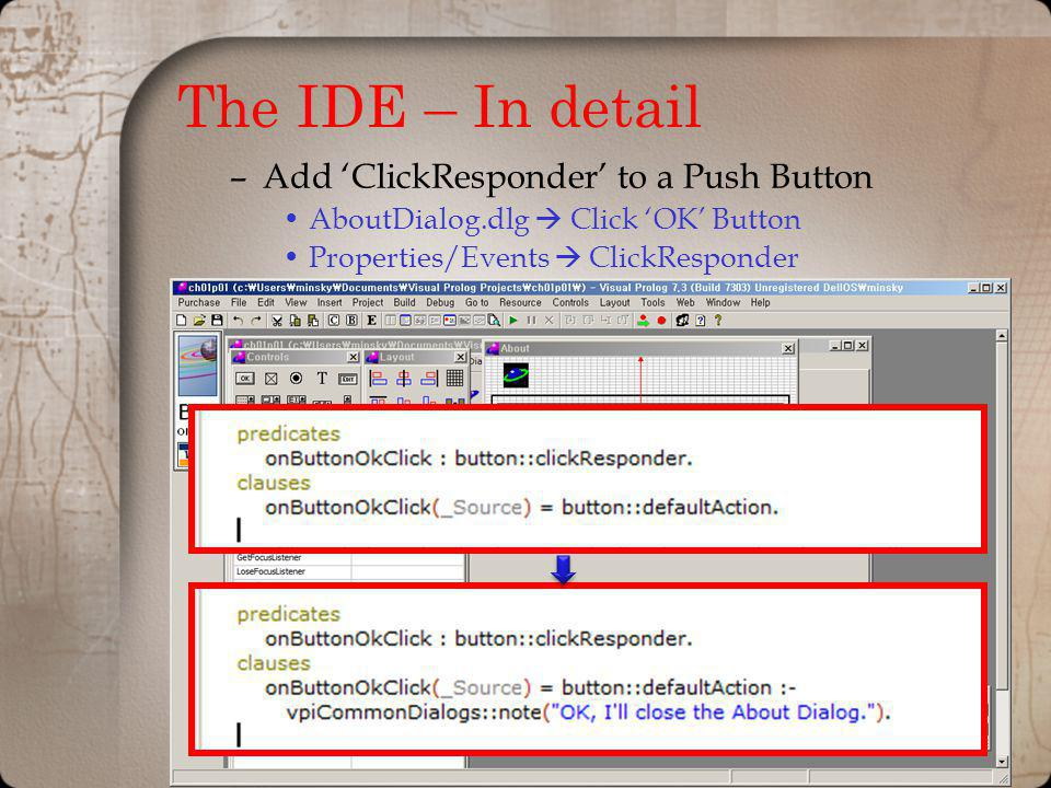 The IDE – In detail –Add ClickResponder to a Push Button AboutDialog.dlg Click OK Button Properties/Events ClickResponder