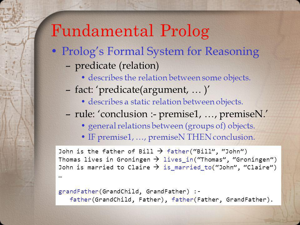 Fundamental Prolog Prologs Formal System for Reasoning –predicate (relation) describes the relation between some objects. –fact: predicate(argument, …