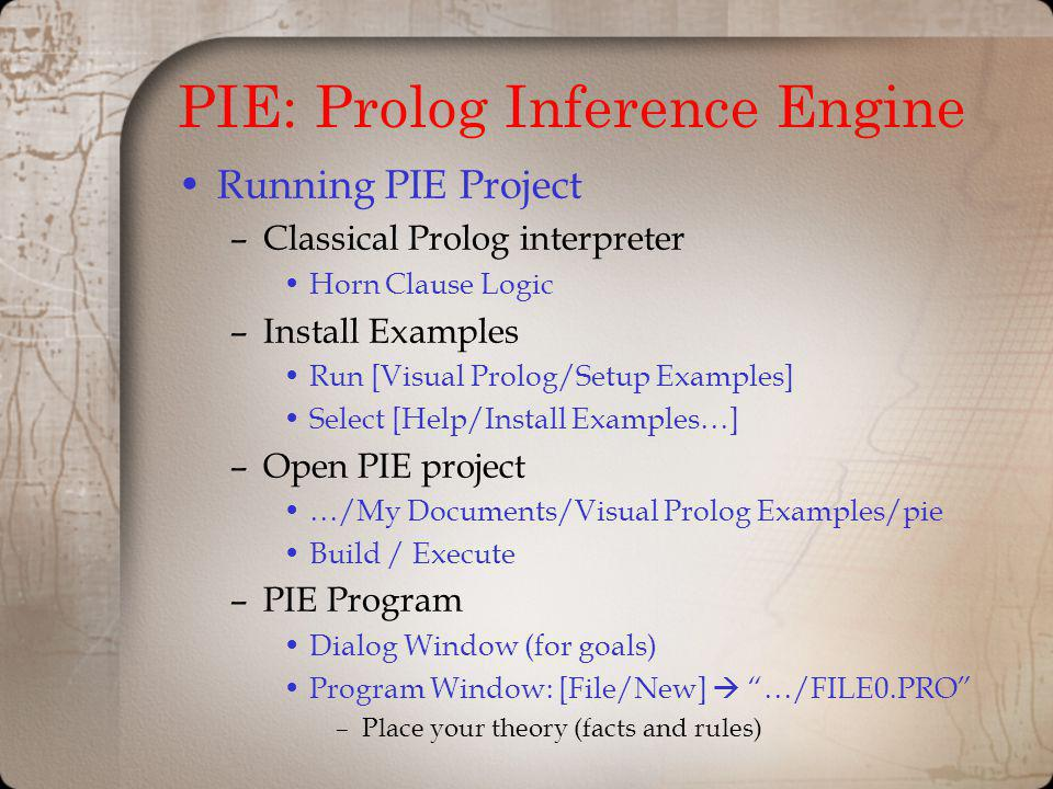 PIE: Prolog Inference Engine Running PIE Project –Classical Prolog interpreter Horn Clause Logic –Install Examples Run [Visual Prolog/Setup Examples]