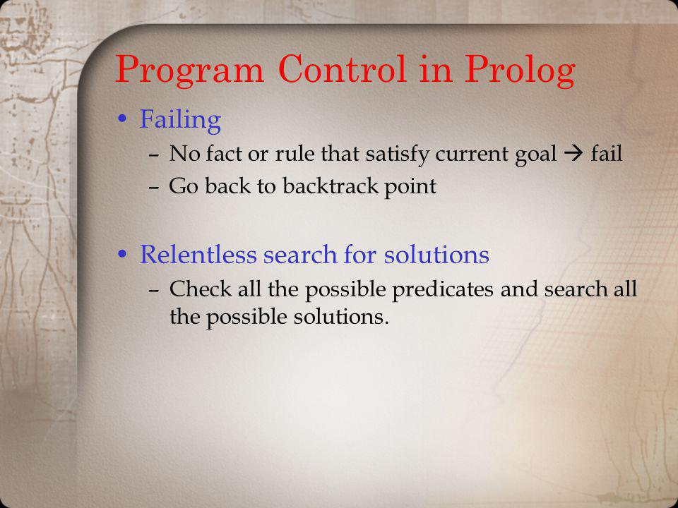 Program Control in Prolog Failing –No fact or rule that satisfy current goal fail –Go back to backtrack point Relentless search for solutions –Check a