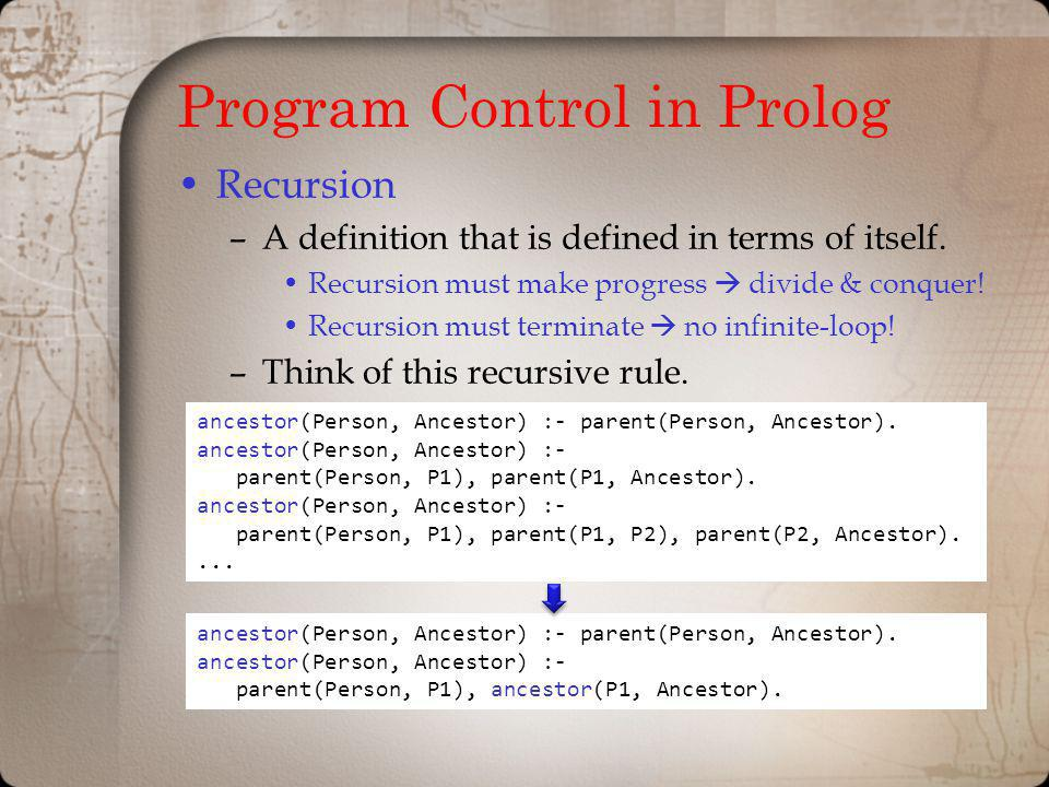 Program Control in Prolog Recursion –A definition that is defined in terms of itself. Recursion must make progress divide & conquer! Recursion must te