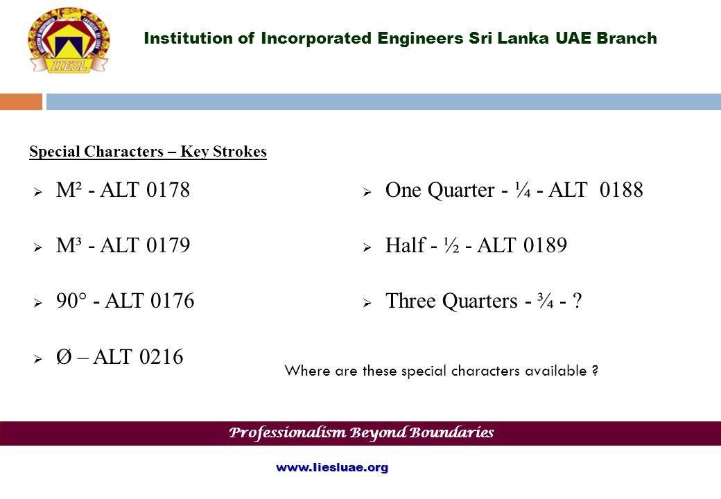 Institution of Incorporated Engineers Sri Lanka UAE Branch Special Characters – Key Strokes Professionalism Beyond Boundaries www.Iiesluae.org M² - ALT 0178 M³ - ALT 0179 90° - ALT 0176 Ø – ALT 0216 One Quarter - ¼ - ALT 0188 Half - ½ - ALT 0189 Three Quarters - ¾ - .