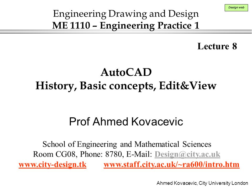 Ahmed Kovacevic, City University London Design web AutoCAD History, Basic concepts, Edit&View Prof Ahmed Kovacevic Lecture 8 School of Engineering and Mathematical Sciences Room CG08, Phone: 8780, E-Mail: Design@city.ac.ukDesign@city.ac.uk www.city-design.tk www.staff.city.ac.uk/~ra600/intro.htm Engineering Drawing and Design ME 1110 – Engineering Practice 1
