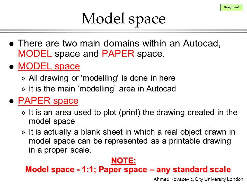 Ahmed Kovacevic, City University London Design web Model space l There are two main domains within an Autocad, MODEL space and PAPER space.