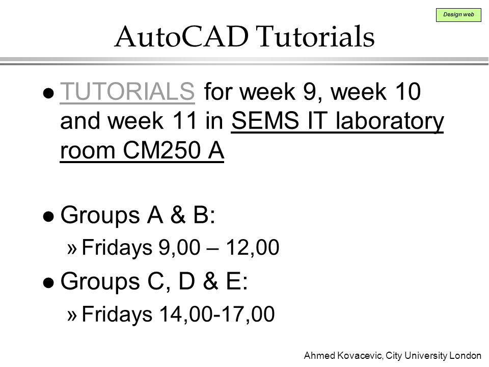 Ahmed Kovacevic, City University London Design web AutoCAD Tutorials l TUTORIALS for week 9, week 10 and week 11 in SEMS IT laboratory room CM250 A TUTORIALS l Groups A & B: »Fridays 9,00 – 12,00 l Groups C, D & E: »Fridays 14,00-17,00