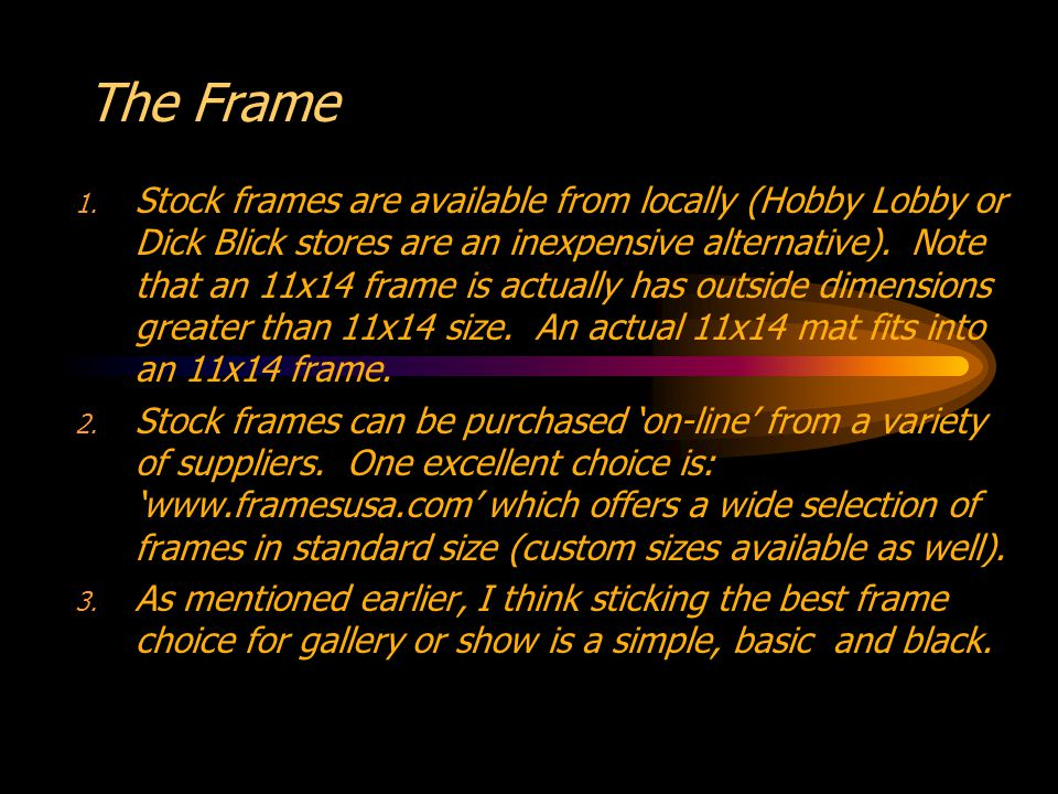 The Frame 1. Stock frames are available from locally (Hobby Lobby or Dick Blick stores are an inexpensive alternative). Note that an 11x14 frame is ac