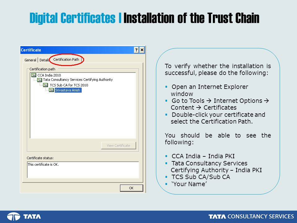 To verify whether the installation is successful, please do the following: Open an Internet Explorer window Go to Tools Internet Options Content Certificates Double-click your certificate and select the Certification Path.