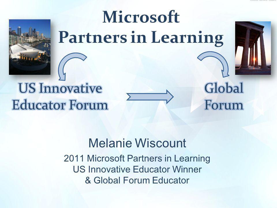 Microsoft Partners in Learning Melanie Wiscount 2011 Microsoft Partners in Learning US Innovative Educator Winner & Global Forum Educator