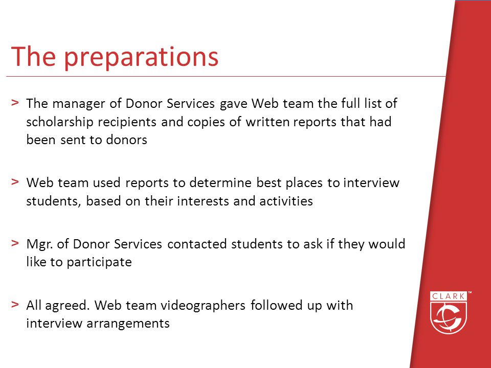 The preparations >The manager of Donor Services gave Web team the full list of scholarship recipients and copies of written reports that had been sent to donors >Web team used reports to determine best places to interview students, based on their interests and activities >Mgr.