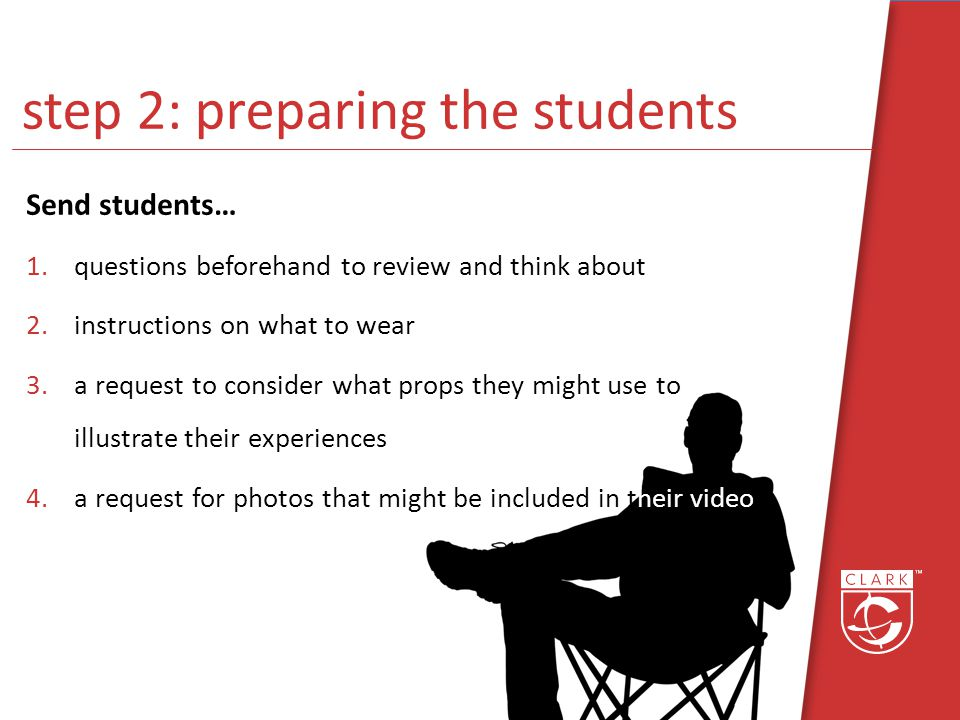 step 2: preparing the students Send students… 1.questions beforehand to review and think about 2.instructions on what to wear 3.a request to consider what props they might use to illustrate their experiences 4.a request for photos that might be included in their video